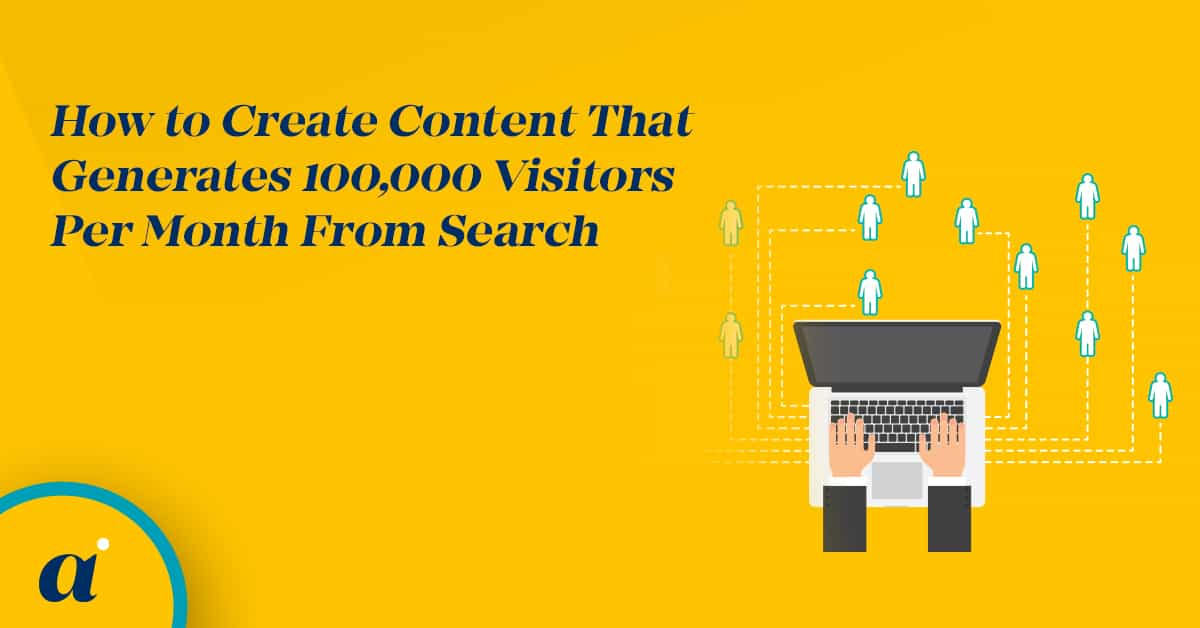 How to Create Content That Generates 100,000 Visitors Per Month From Search
