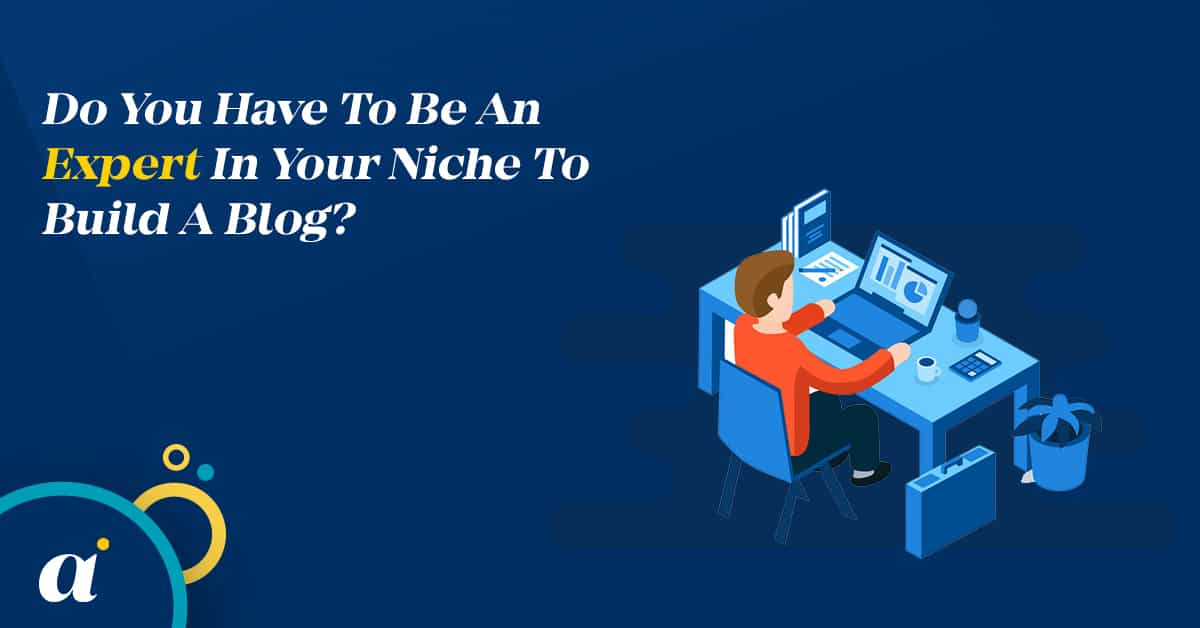Do You Have To Be An Expert In Your Niche To Build A Blog?