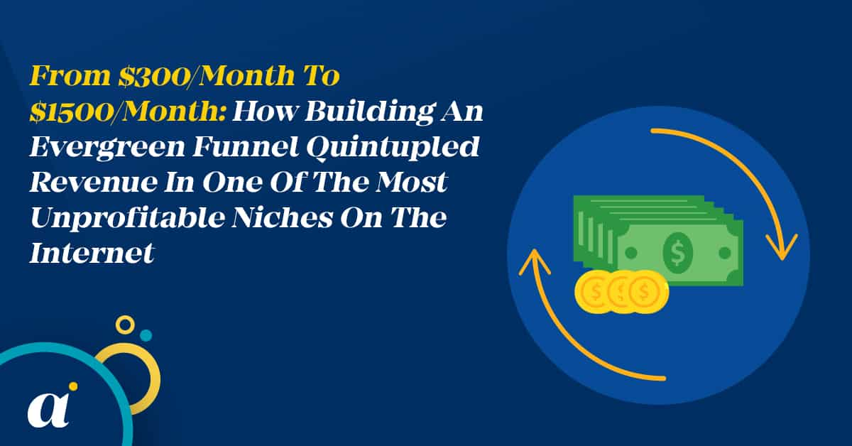 From $300 Month To $1500 Month How Building An Evergreen Funnel Quintupled Revenue In One Of The Most Unprofitable Niches On The Internet