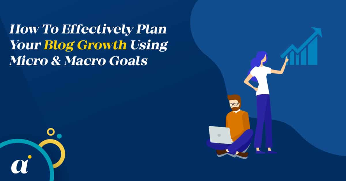 How To Effectively Plan Your Blog Growth Using Micro & Macro Goals