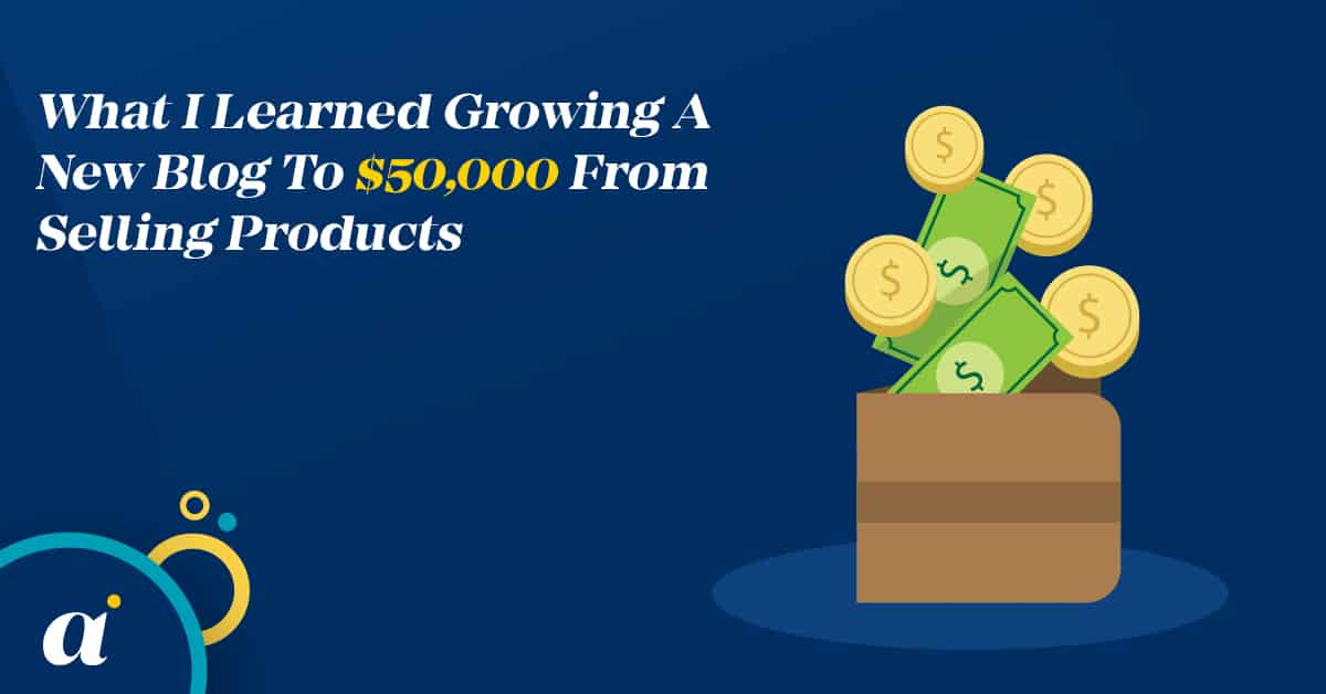 What I Learned Growing A New Blog To $50,000 From Selling Products
