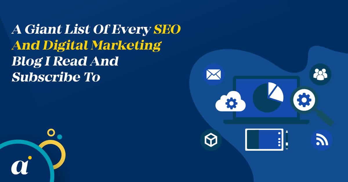 A Giant List Of Every SEO And Digital Marketing Blog I Read And Subscribe To