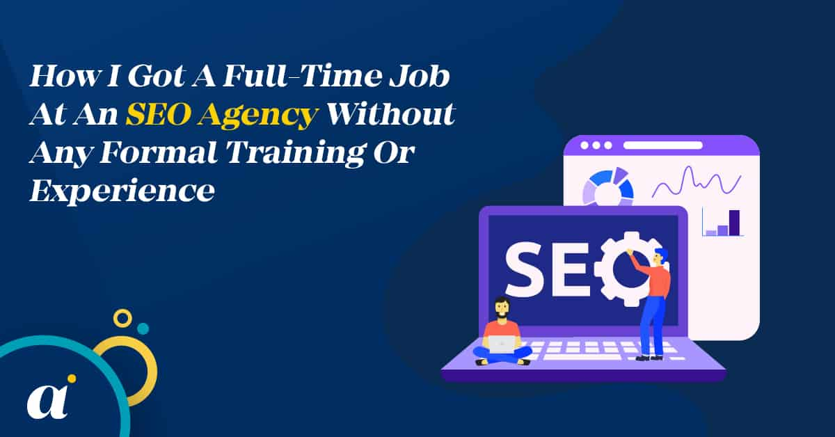 How I Got A Full-Time Job At An SEO Agency Without Any Formal Training Or Experience