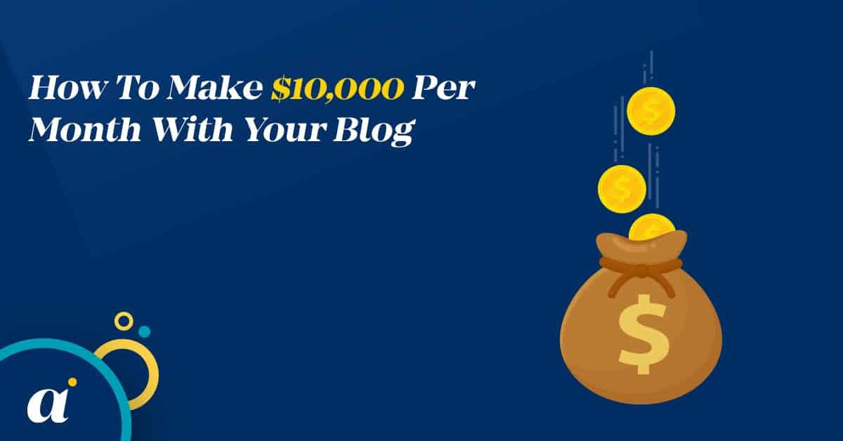 How To Make $10,000 Per Month With Your Blog