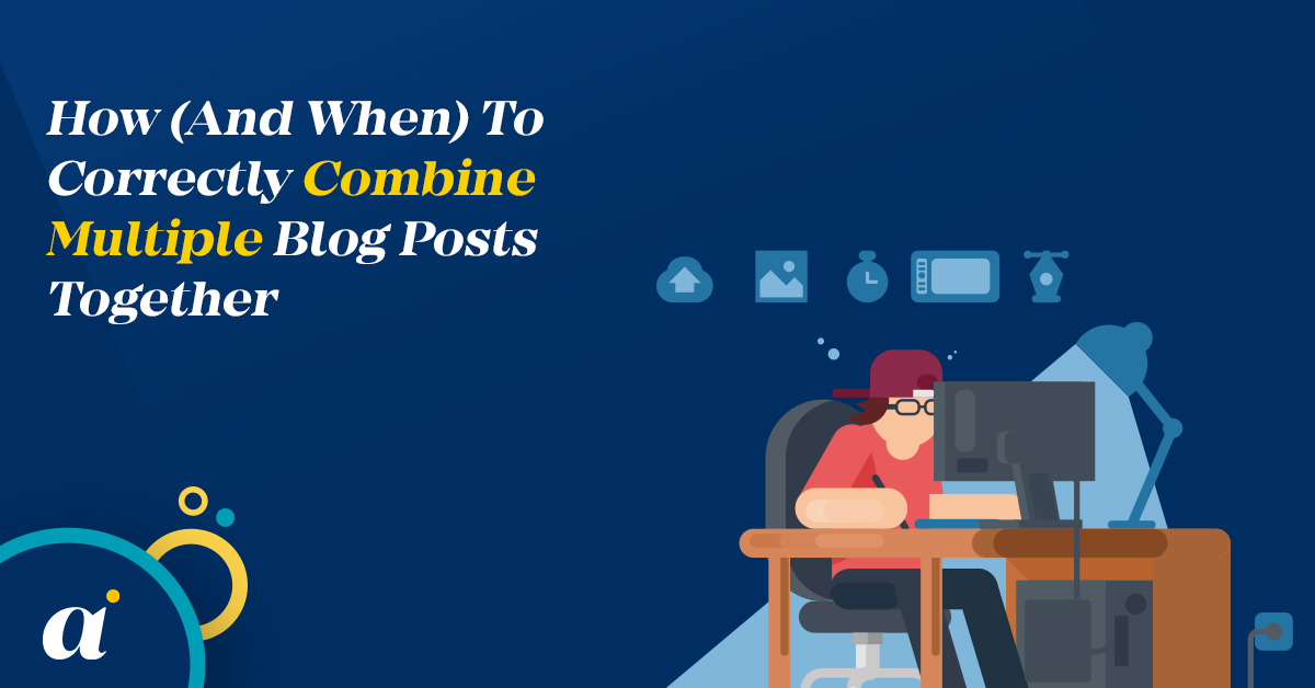 How (And When) To Correctly Combine Multiple Blog Posts Together
