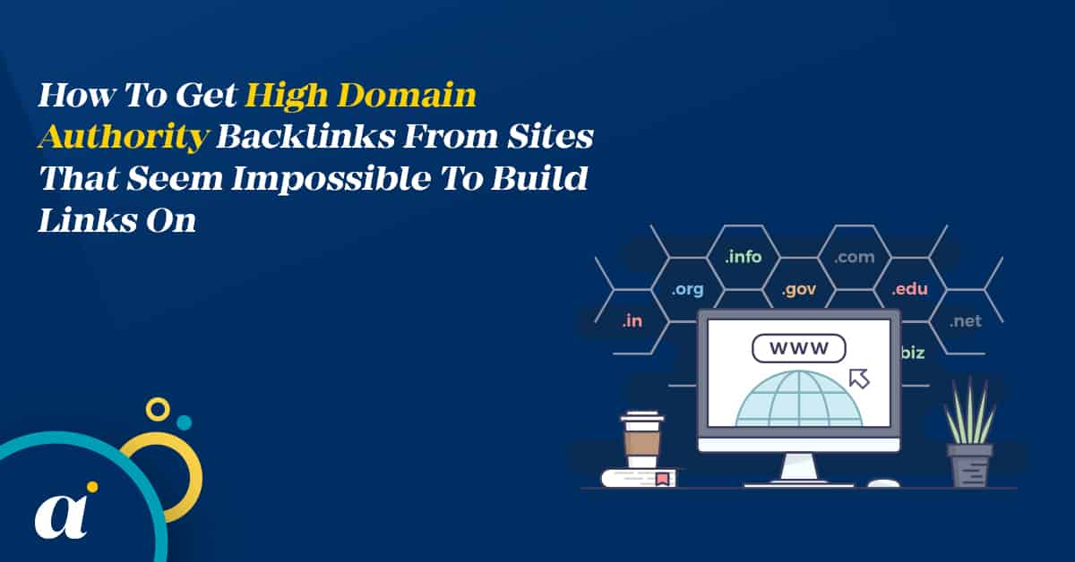 How To Get High Domain Authority Backlinks From Sites That Seem Impossible To Build Links On