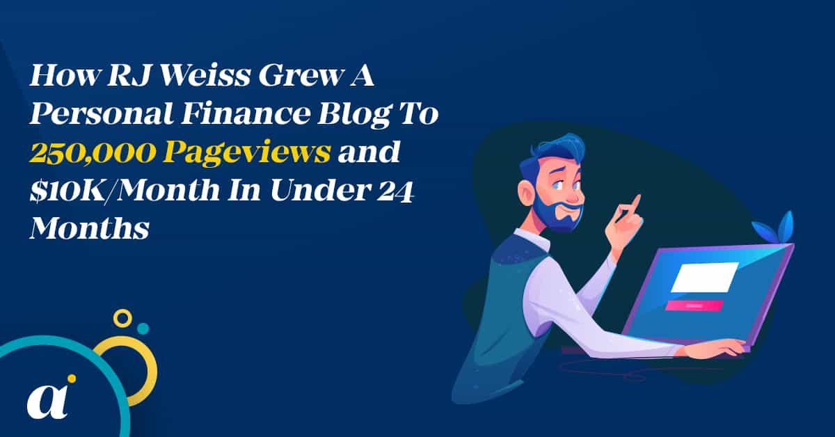 How RJ Weiss Grew A Personal Finance Blog To 250,000 Pageviews and $10KMonth In Under 24 Months