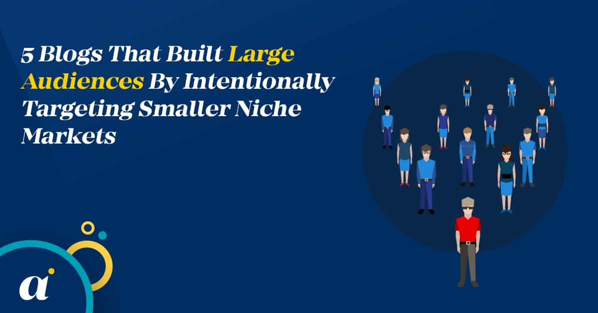 5 Blogs That Built Large Audiences By Intentionally Targeting Smaller Niche Markets