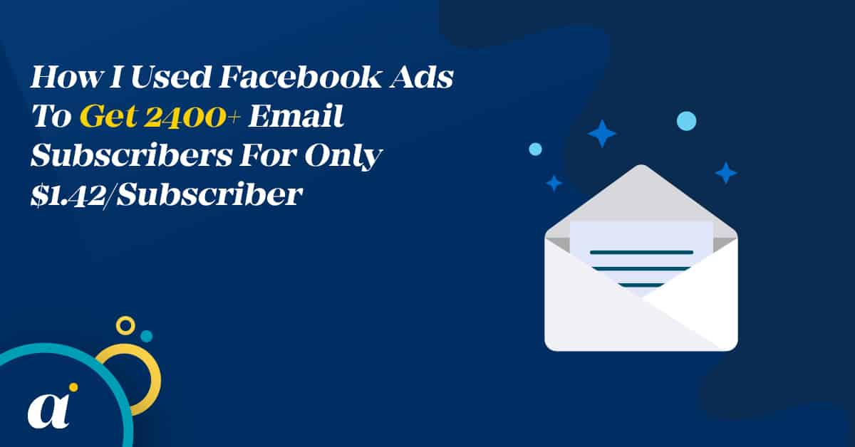 How I Used Facebook Ads To Get 2400+ Email Subscribers For Only $1.42Subscriber