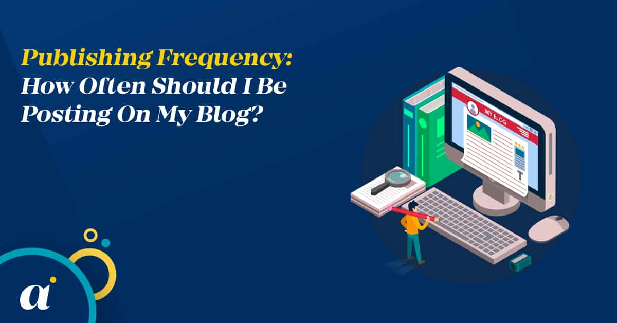 Publishing Frequency How Often Should I Be Posting On My Blog