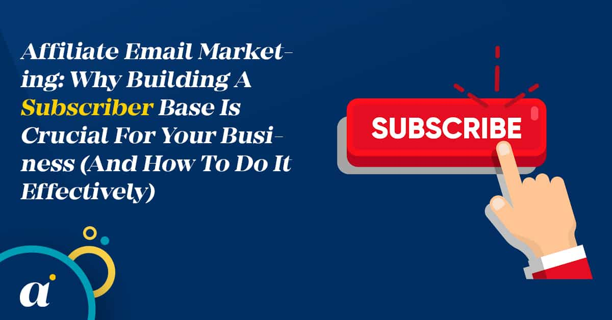 Affiliate Email Marketing Why Building A Subscriber Base Is Crucial For Your Business (And How To Do It Effectively)