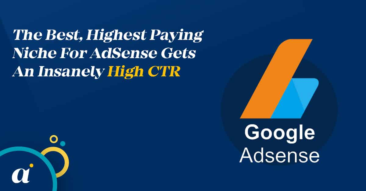 The Best, Highest Paying Niche For AdSense Gets An Insanely High CTR
