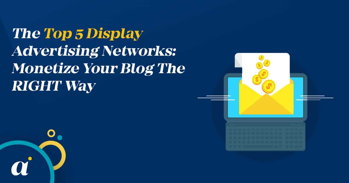 The Top 5 Display Advertising Networks: Monetize Your Blog The RIGHT Way